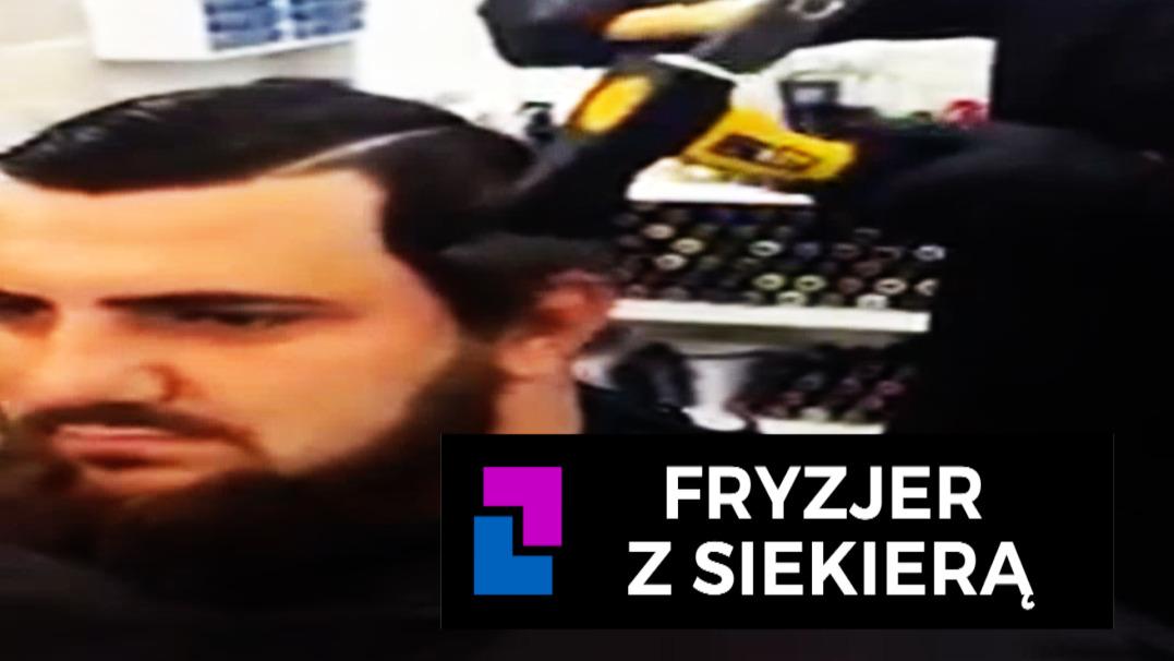 Fryzjer Z Siekierą Najlepsze Wideo W Sieci Na To Teraz